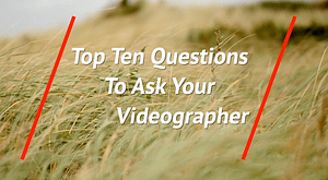 top ten questions to ask your videographer